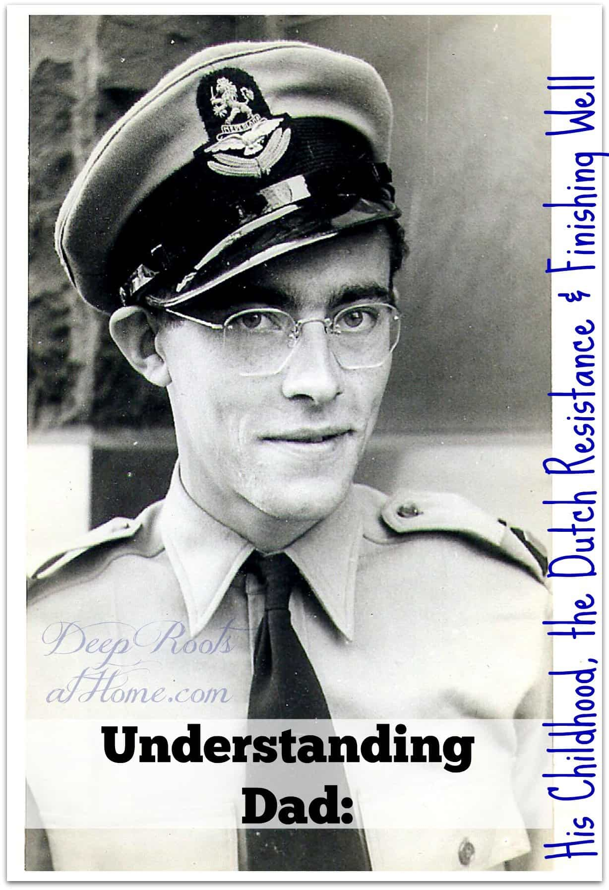 Understanding Dad: His Childhood, the Dutch Resistance & Finishing Well. My father in uniform