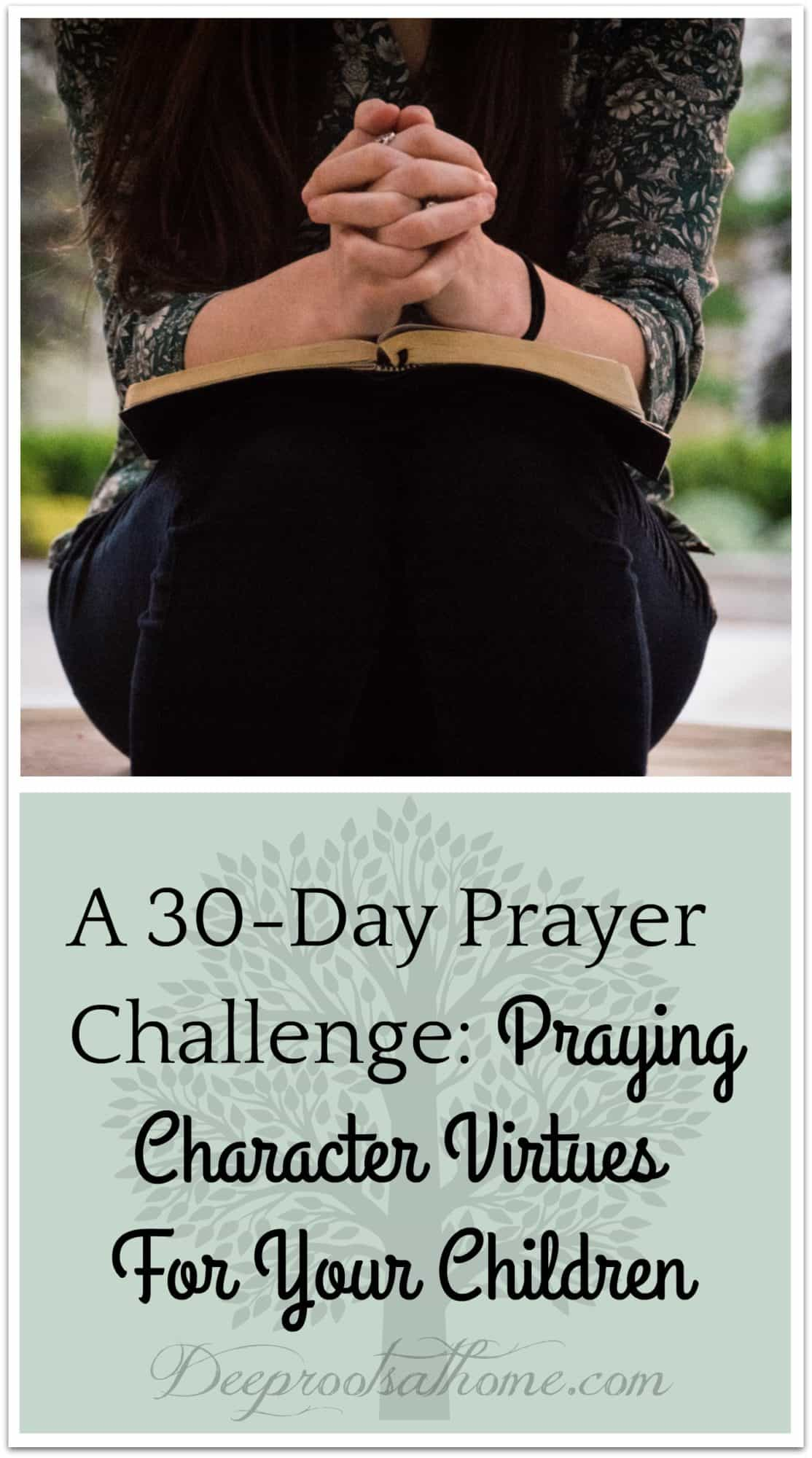 A 30-Day Prayer Challenge: Praying Character Virtues For Your Children. A 30-Day Prayer Challenge: Praying Character Virtues For Your Children. Image of a praying woman with Bible in her lap.
