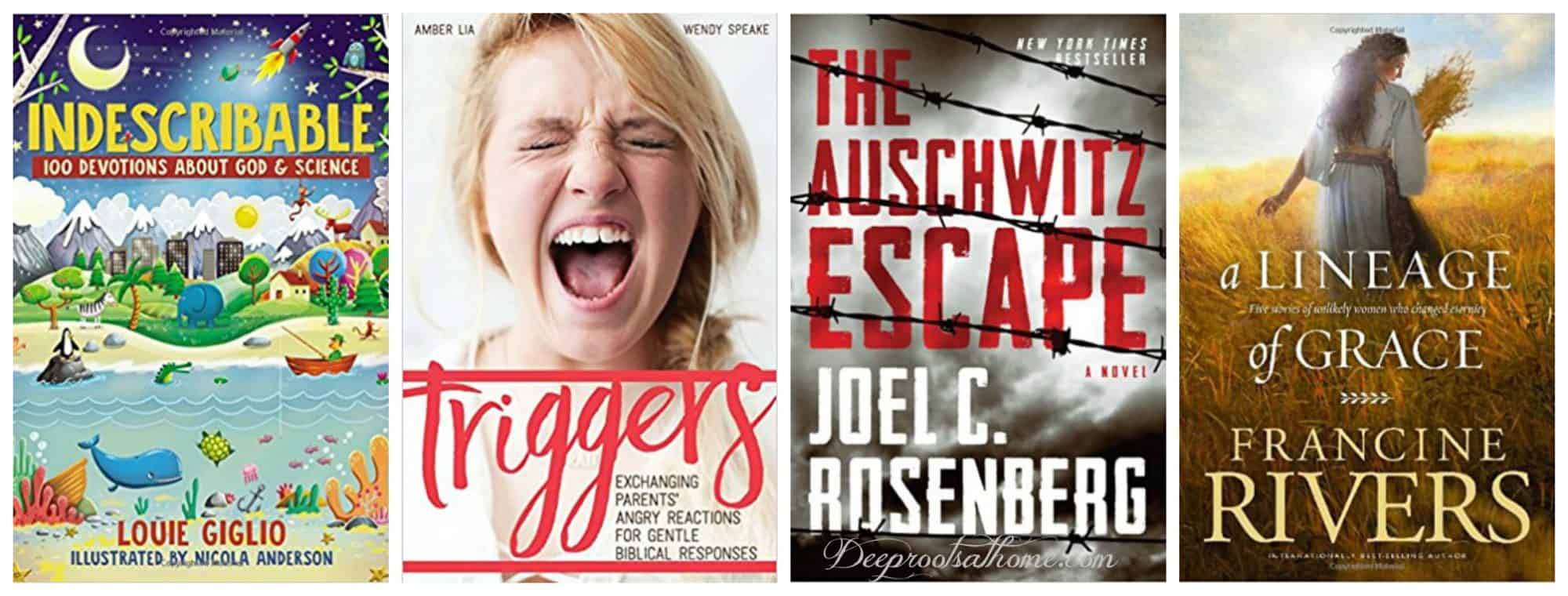 2018 Reading List: New and {Worthy To Be Revisited} Older Books. 4 book covers: The Auschwitz Escape by Joel C. Rosenberg; Indescribable: 100 Devotions for Kids by Louie Giglio; Triggers, Parents' Angry Reactions, Gentle Biblical Responses by Amber Lia and Lineage of Grace by Francine Rivers.
