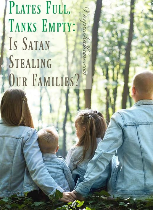 Our Plates Are Full But Our Tanks Are Empty: Is Satan Stealing Our Families?